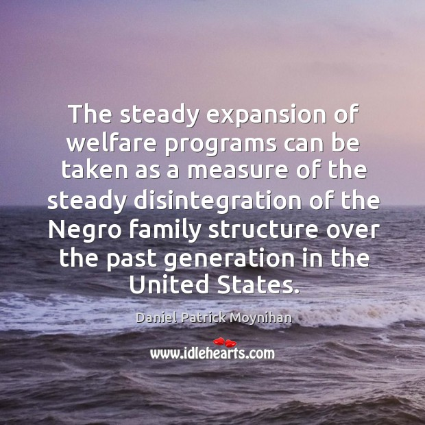 The steady expansion of welfare programs can be taken as a measure of the steady disintegration of the negro Image