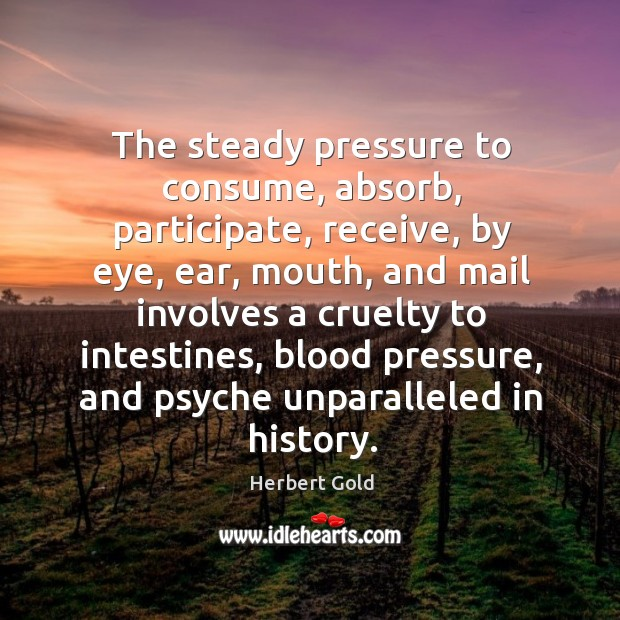 The steady pressure to consume, absorb, participate, receive, by eye, ear, mouth, Image
