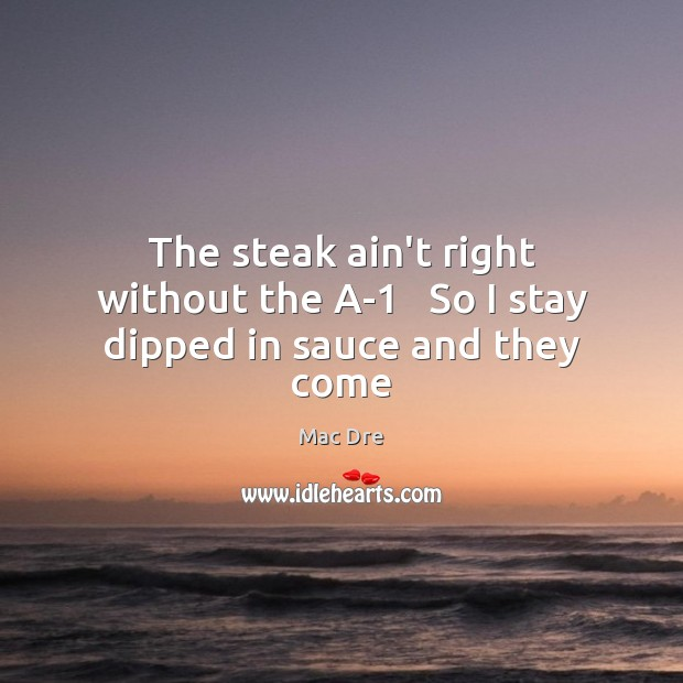 The steak ain't right without the A-1   So I stay dipped in sauce and they come Image