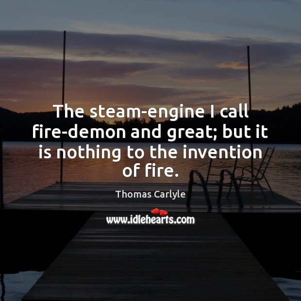 The steam-engine I call fire-demon and great; but it is nothing to the invention of fire. Image