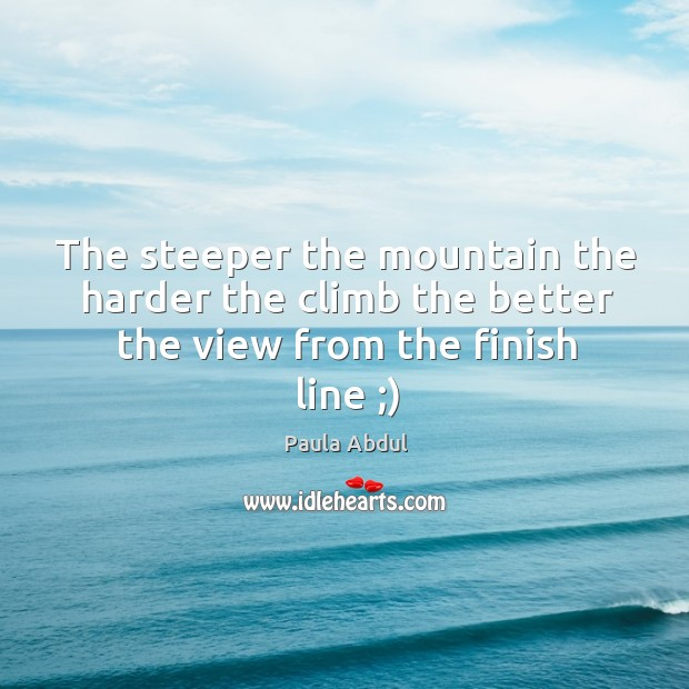 Image, The steeper the mountain the harder the climb the better the view from the finish line ;)
