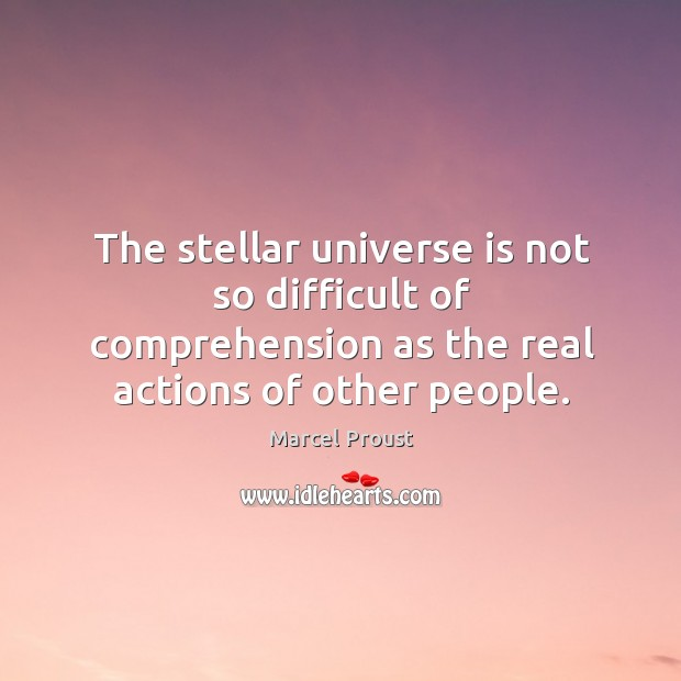 Image, The stellar universe is not so difficult of comprehension as the real actions of other people.
