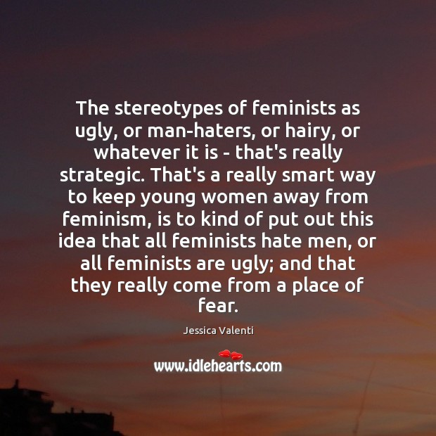 The stereotypes of feminists as ugly, or man-haters, or hairy, or whatever Jessica Valenti Picture Quote
