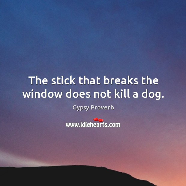 The stick that breaks the window does not kill a dog. Gypsy Proverbs Image
