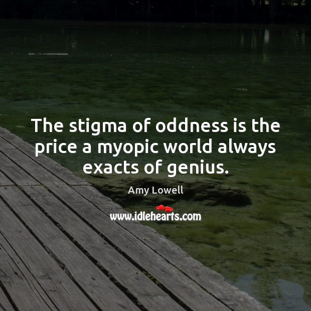 The stigma of oddness is the price a myopic world always exacts of genius. Image