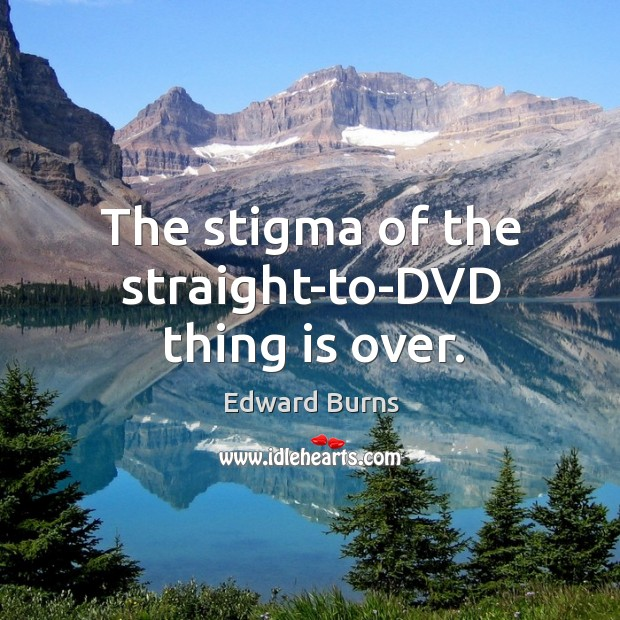 The stigma of the straight-to-dvd thing is over. Edward Burns Picture Quote
