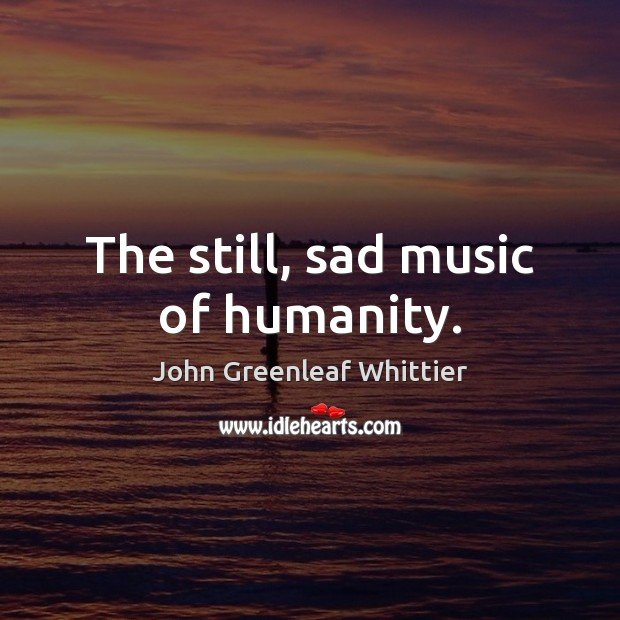 The still, sad music of humanity. John Greenleaf Whittier Picture Quote