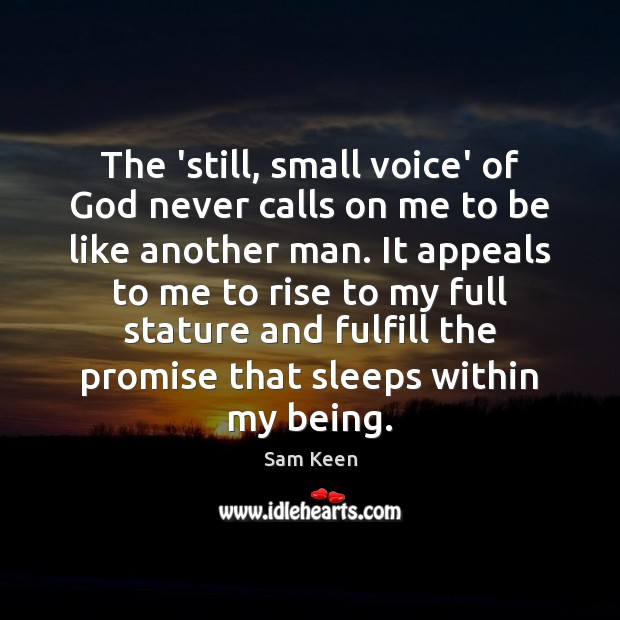 The 'still, small voice' of God never calls on me to be Sam Keen Picture Quote