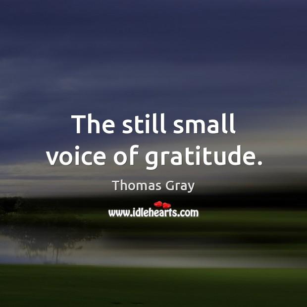 The still small voice of gratitude. Thomas Gray Picture Quote