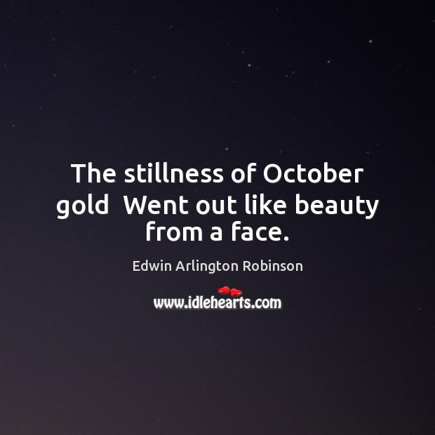 The stillness of October gold  Went out like beauty from a face. Image