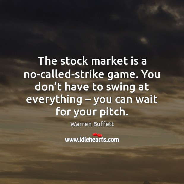 The stock market is a no-called-strike game. You don't have to Image