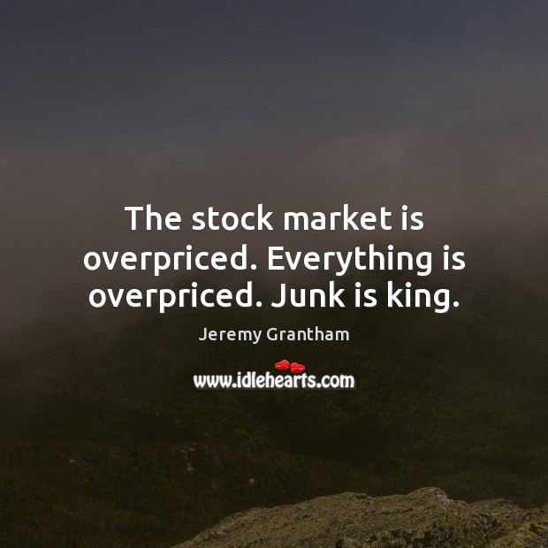 The stock market is overpriced. Everything is overpriced. Junk is king. Jeremy Grantham Picture Quote