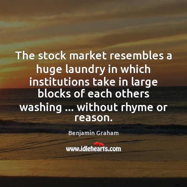 The stock market resembles a huge laundry in which institutions take in Benjamin Graham Picture Quote