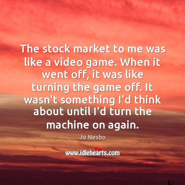 The stock market to me was like a video game. When it Jo Nesbo Picture Quote