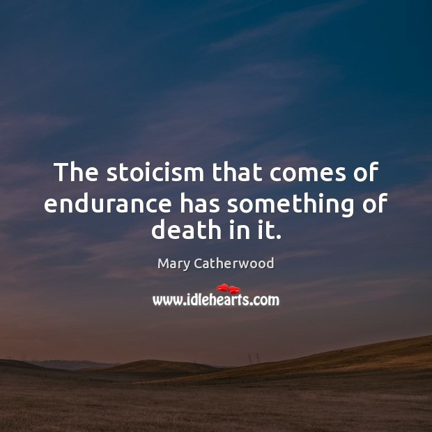 The stoicism that comes of endurance has something of death in it. Image
