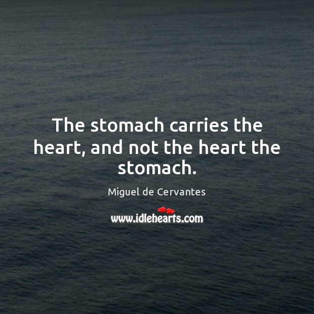 The stomach carries the heart, and not the heart the stomach. Image