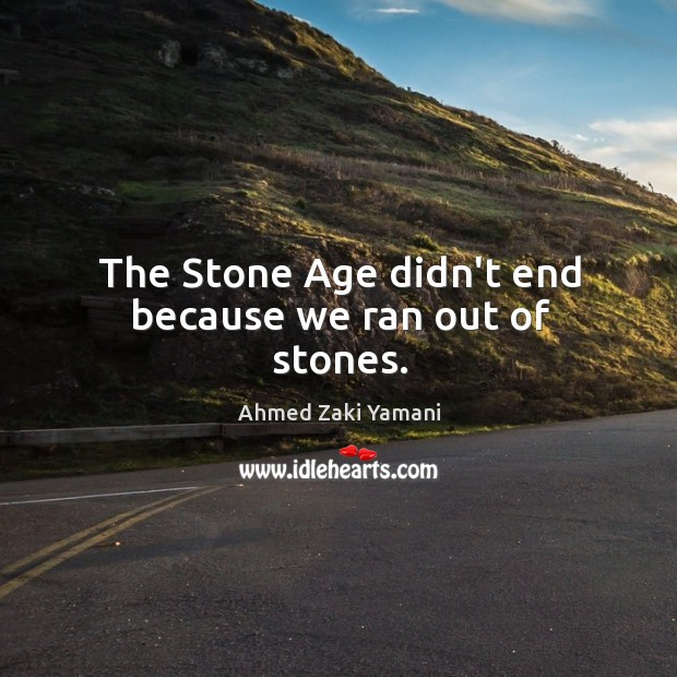Image, The Stone Age didn't end because we ran out of stones.