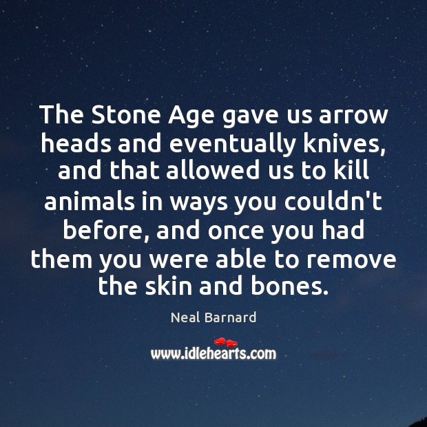 The Stone Age gave us arrow heads and eventually knives, and that Image