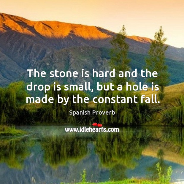 Image, The stone is hard and the drop is small, but a hole is made by the constant fall.