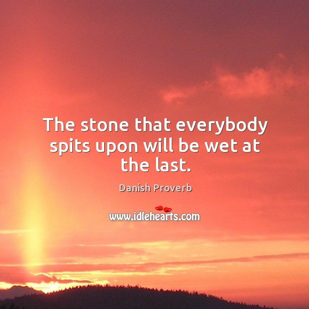 Image, The stone that everybody spits upon will be wet at the last.