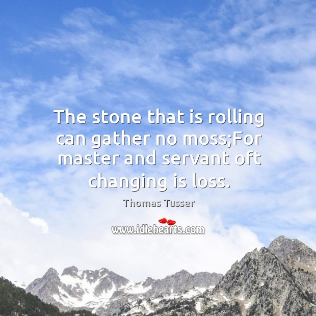 The stone that is rolling can gather no moss;For master and servant oft changing is loss. Thomas Tusser Picture Quote