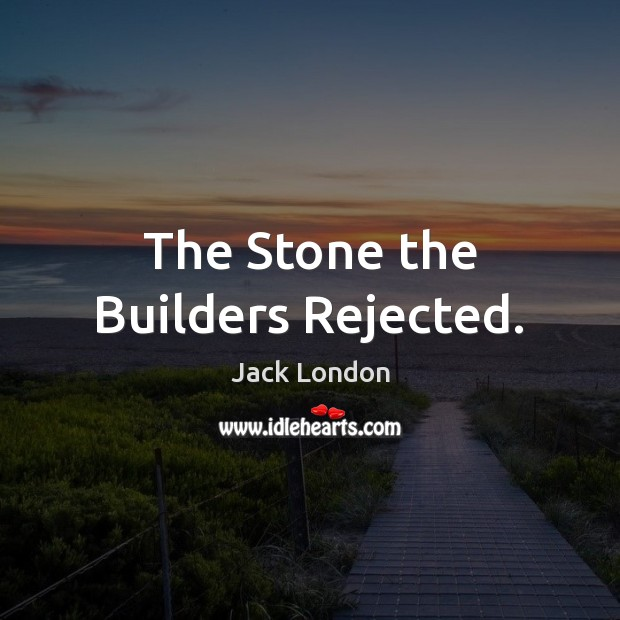 The Stone the Builders Rejected. Jack London Picture Quote