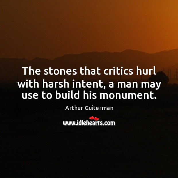 The stones that critics hurl with harsh intent, a man may use to build his monument. Image