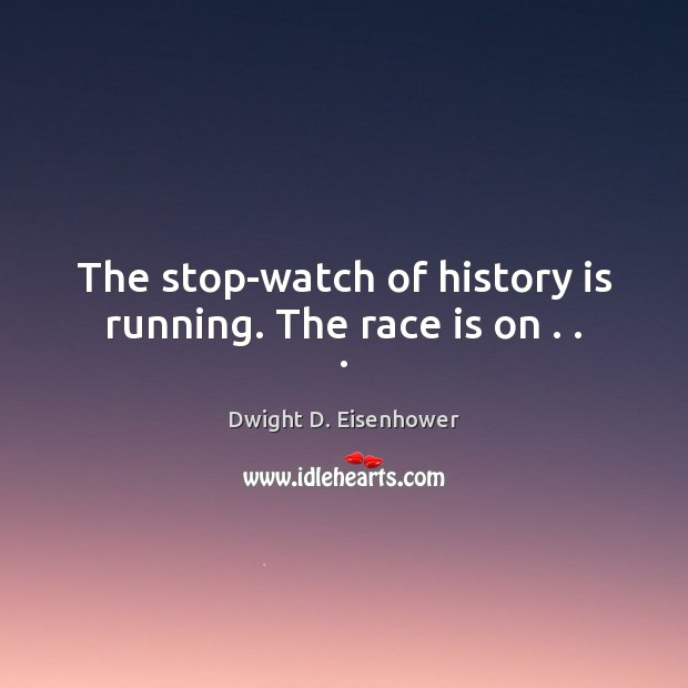 The stop-watch of history is running. The race is on . . . Image