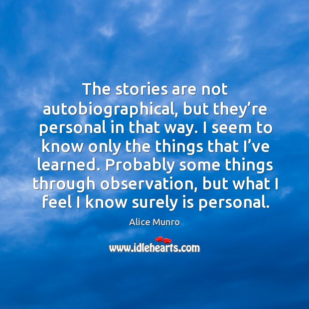 The stories are not autobiographical, but they're personal in that way. I seem to know only the things that I've learned. Image