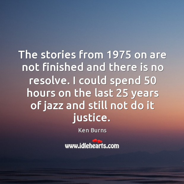 The stories from 1975 on are not finished and there is no resolve. Image