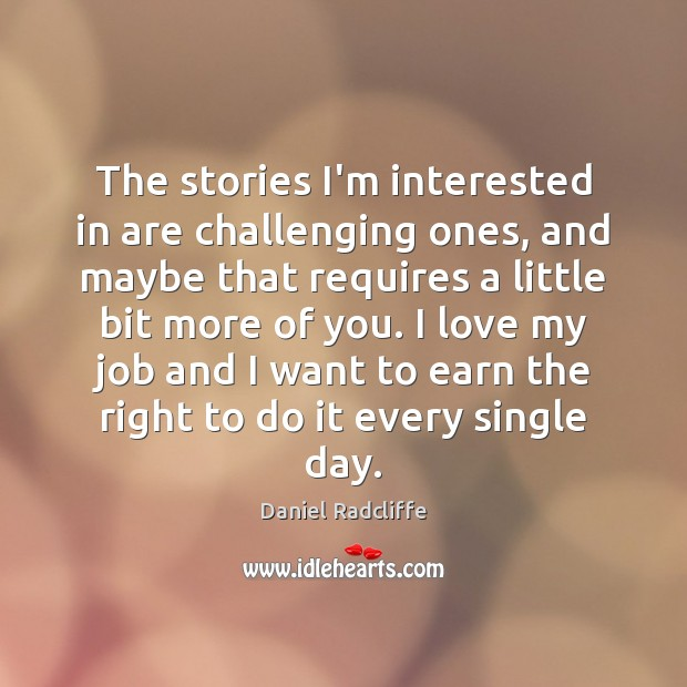 The stories I'm interested in are challenging ones, and maybe that requires Daniel Radcliffe Picture Quote