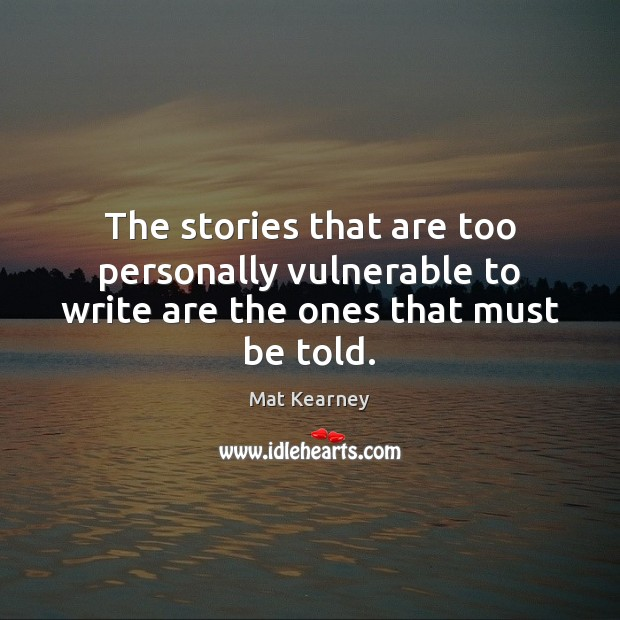 The stories that are too personally vulnerable to write are the ones that must be told. Mat Kearney Picture Quote