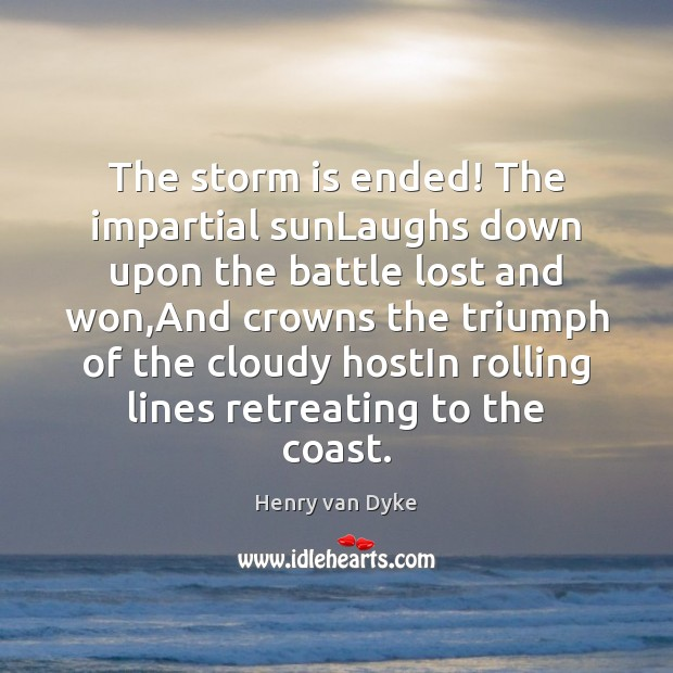 The storm is ended! The impartial sunLaughs down upon the battle lost Henry van Dyke Picture Quote