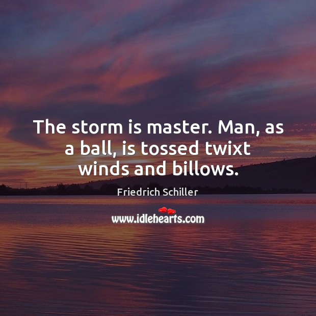 The storm is master. Man, as a ball, is tossed twixt winds and billows. Friedrich Schiller Picture Quote
