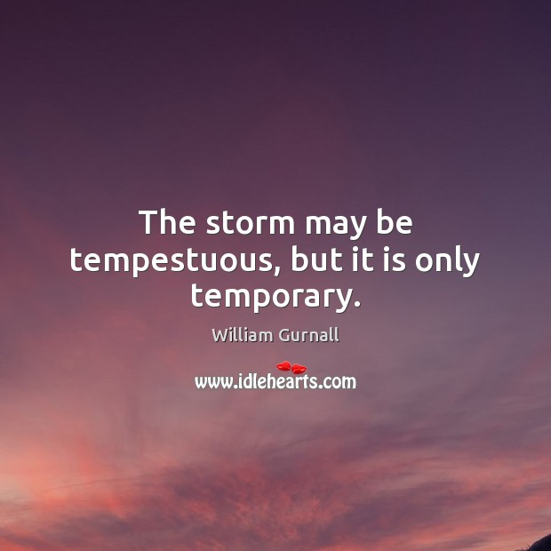 The storm may be tempestuous, but it is only temporary. William Gurnall Picture Quote