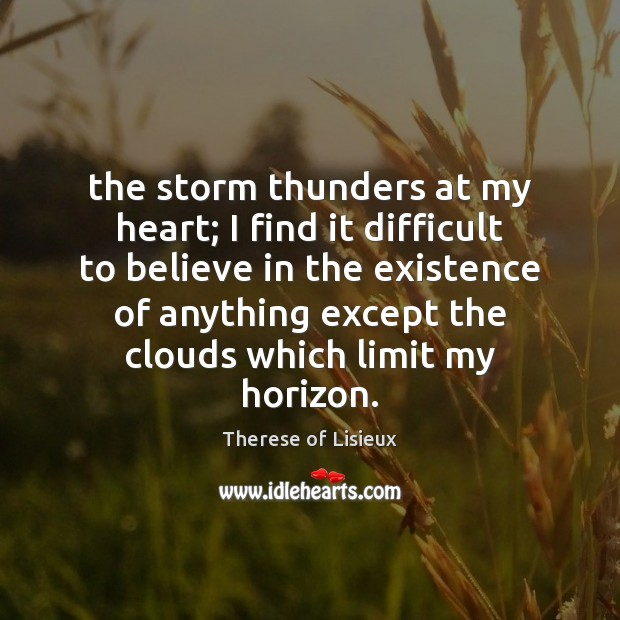 The storm thunders at my heart; I find it difficult to believe Therese of Lisieux Picture Quote
