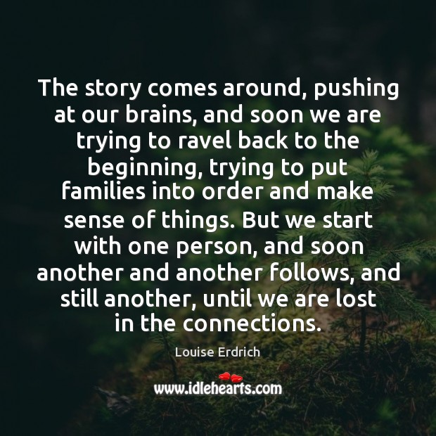 The story comes around, pushing at our brains, and soon we are Louise Erdrich Picture Quote