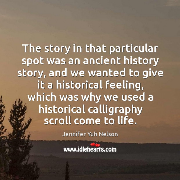 The story in that particular spot was an ancient history story, and Jennifer Yuh Nelson Picture Quote