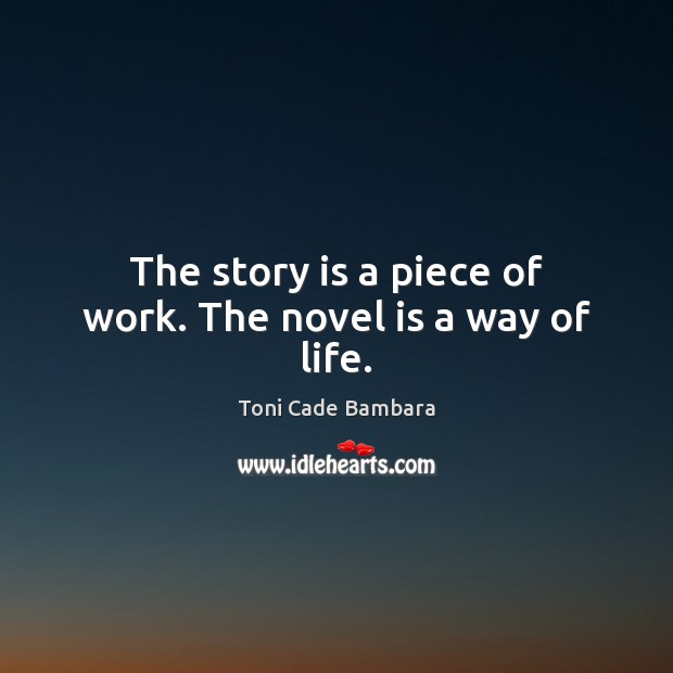 The story is a piece of work. The novel is a way of life. Toni Cade Bambara Picture Quote
