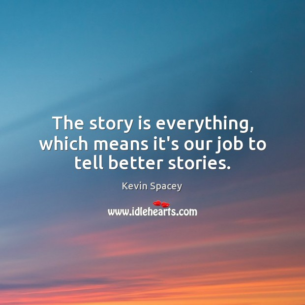 The story is everything, which means it's our job to tell better stories. Kevin Spacey Picture Quote