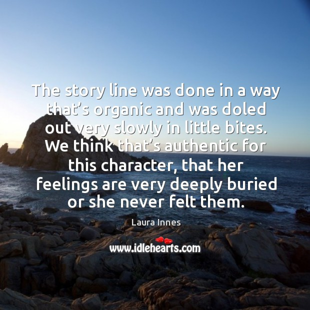 The story line was done in a way that's organic and was doled out very slowly in little bites. Laura Innes Picture Quote