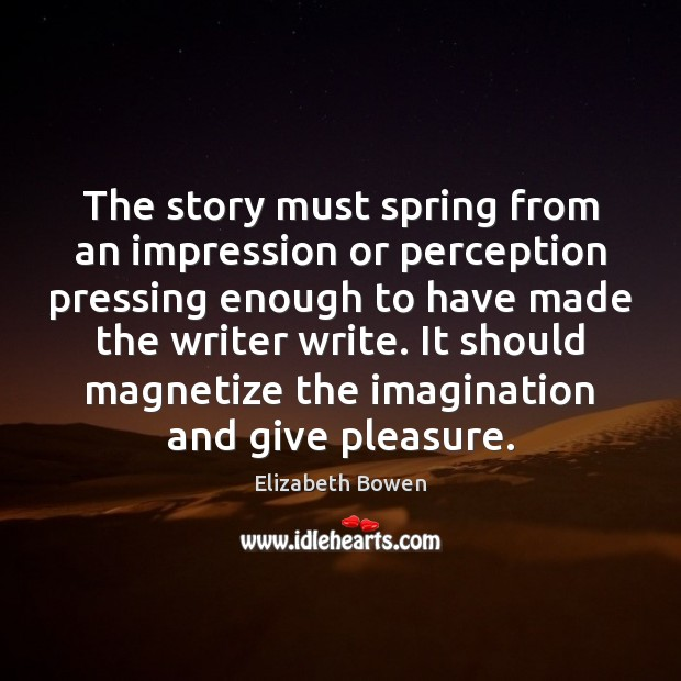 The story must spring from an impression or perception pressing enough to Elizabeth Bowen Picture Quote