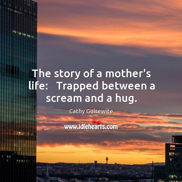 The story of a mother's life:   Trapped between a scream and a hug. Cathy Guisewite Picture Quote