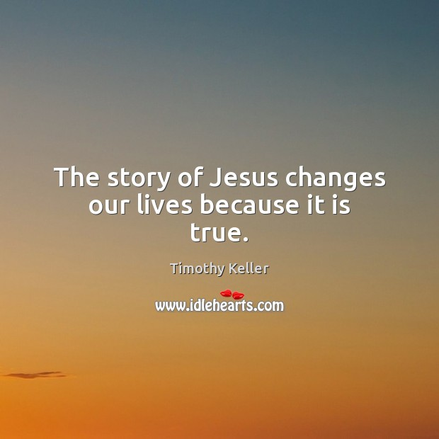 The story of Jesus changes our lives because it is true. Image