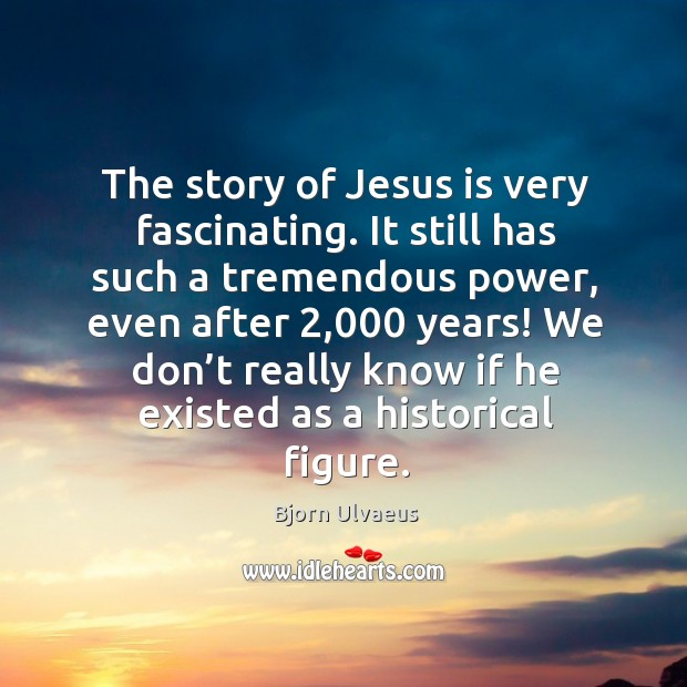 The story of jesus is very fascinating. It still has such a tremendous power Bjorn Ulvaeus Picture Quote