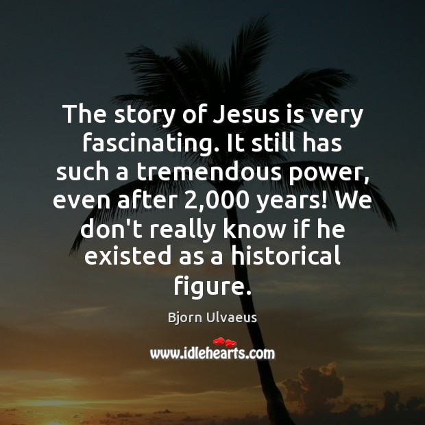 The story of Jesus is very fascinating. It still has such a Bjorn Ulvaeus Picture Quote