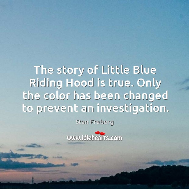 The story of little blue riding hood is true. Only the color has been changed to prevent an investigation. Image