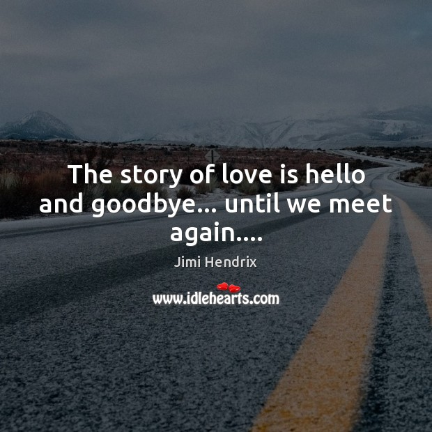 The story of love is hello and goodbye… until we meet again…. Jimi Hendrix Picture Quote