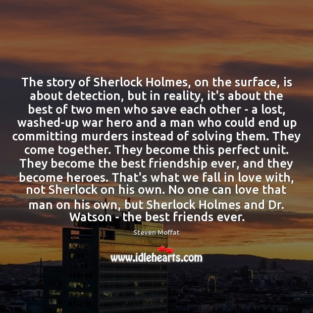 The story of Sherlock Holmes, on the surface, is about detection, but Steven Moffat Picture Quote