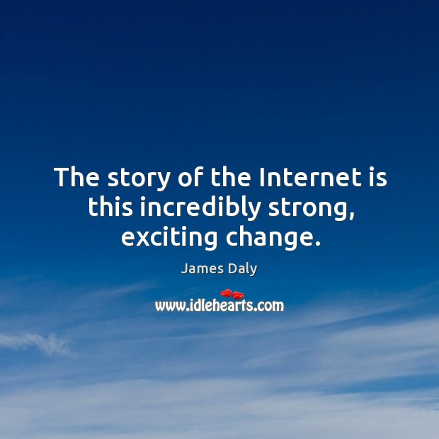 The story of the internet is this incredibly strong, exciting change. James Daly Picture Quote